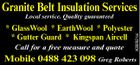 Granite Belt Insulation Services * GlassWool * EarthWool * Polyester * Gutter Guard * Kingspan Aircell Call for a free measure and quote 5092821ai Local service. Quality guaranteed Mobile 0488 423 098 Greg Roberts