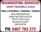 BOOKKEEPING SERVICES JENNY REDGWELL B.BUS PH: 0407 783 272 5627723aa SMALL BUSINESS : FARMING : TRADES BAS PREPARATION BANK RECONCILIATION PROFIT AND LOSS BALANCE SHEET DATA ENTRY
