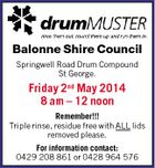 Balonne Shire Council Springwell Road Drum Compound St George. Friday 2nd May 2014 8 am - 12 noon Remember!!! Triple rinse, residue free with ALL lids removed please. For information contact: 0429 208 861 or 0428 964 576