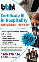 Certificate III in Hospitality MARYBOROUGH / HERVEY BAY Choose your career pathway in 6 weeks * * * * * Bar & Gaming Food & Beverage Accomodation Services Cafe & Barista Kitchen & Catering Recognition of prior learning available to existing workers *www.bbht.com.au/courses 1300 170 434 info@bbht.com.au 59 $ from * Con d applyitions