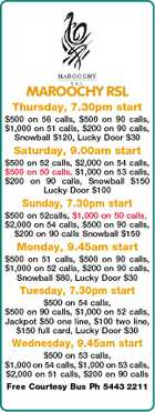 MAROOCHY RSL Thursday, 7.30pm start $500 on 56 calls, $500 on 90 calls, $1,000 on 51 calls, $200 on 90 calls, Snowball $120, Lucky Door $30 Saturday, 9.00am start $500 on 52 calls, $2,000 on 54 calls, $500 on 50 calls, $1,000 on 53 calls, $200 on 90 calls, Snowball $150 Lucky Door $100 Sunday, 7.30pm start $500 on 52calls, $1,000 on 50 calls, $2,000 on 54 calls, $500 on 90 calls, $200 on 90 calls Snowball $150 Monday, 9.45am start $500 on 51 calls, $500 on 90 calls, $1,000 on 52 calls, $200 on 90 calls, Snowball $80, Lucky Door $30 Tuesday, 7.30pm start $500 on 54 calls, $500 on 90 calls, $1,000 on 52 calls, Jackpot $50 one line, $100 two line, $150 full card, Lucky Door $30 Wednesday, 9.45am start $500 on 53 calls, $1,000 on 54 calls, $1,000 on 53 calls, $2,000 on 51 calls, $200 on 90 calls Free Courtesy Bus Ph 5443 2211
