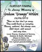 "FOREVER FISHING In Loving Memory of Graham ""Grumpy"" Weldon 24/04/2013 Those we love don't go away, They walk beside us everyday. Unseen, unheard, but always near, Still loved, still missed and very dear. Love Tracey, Graham & Tammy, Debbie & Keith, Michael, Shaun & Kara, his 13 grandchildren and his 3 great grandchildren. 5639202aa"