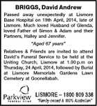 "BRIGGS, David Andrew Passed away unexpectedly at Lismore Base Hospital on 19th April, 2014, late of Lismore. Much loved Husband of Glenda, loved Father of Simon & Adam and their Partners, Halley and Jennifer. ""Aged 67 years"" Relatives & Friends are invited to attend David's Funeral Service to be held at the Uniting Church, Lismore at 1.00 p.m on Thursday, 24 April, 2014, followed by Burial at Lismore Memorials Gardens Lawn Cemetery at Goonellabah."