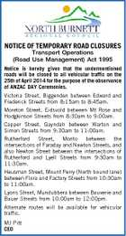 NOTICE OF TEMPORARY ROAD CLOSURES Transport Operations (Road Use Management) Act 1995 Notice is hereby given that the undermentioned roads will be closed to all vehicular traffic on the 25th of April 2014 for the purpose of the observance of ANZAC DAY Ceremonies. Victoria Street, Biggenden between Edward and Frederick Streets from 8:15am to 8:45am. Moreton Street, Eidsvold between Mt Rose and Hodgkinson Streets from 8:30am to 9:00am. Capper Street, Gayndah between Warton and Simon Streets from 9:30am to 11:00am. Rutherford Street, Monto between the intersections of Faraday and Newton Streets, and also Newton Street between the intersections of Rutherford and Lyell Streets from 9:30am to 11:30am. Heusman Street, Mount Perry (North bound lane) between Flora and Factory Streets from 10:30am to 11:00am. Lyons Street, Mundubbera between Bouverie and Bauer Streets from 10:00am to 12:00pm. Alternate routes will be available for vehicular traffic. MJ Pitt CEO