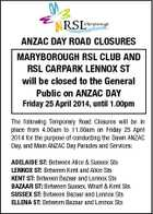 aNZaC Day roaD CLoSurES Maryborough rSL CLub aND rSL CarParK LENNoX ST will be closed to the general Public on aNZaC Day Friday 25 april 2014, until 1.00pm The following Temporary Road Closures will be in place from 4.00am to 11.00am on Friday 25 April 2014 for the purpose of conducting the Dawn ANZAC Day, and Main ANZAC Day Parades and Services: aDELaIDE ST: Between Alice & Sussex Sts LENNoX ST: Between Kent and Alice Sts KENT ST: Between Bazaar and Lennox Sts baZaar ST: Between Sussex, Wharf & Kent Sts SuSSEX ST: Between Bazaar and Lennox Sts ELLENa ST: Between Bazaar and Lennox Sts