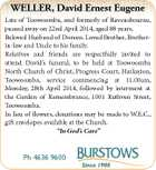 "WELLER, David Ernest Eugene Late of Toowoomba, and formerly of Ravensbourne, passed away on 22nd April 2014, aged 88 years. Beloved Husband of Doreen. Loved Brother, Brotherin-law and Uncle to his family. Relatives and friends are respectfully invited to attend David's funeral, to be held at Toowoomba North Church of Christ, Progress Court, Harlaxton, Toowoomba, service commencing at 11.00am, Monday, 28th April 2014, followed by interment at the Garden of Remembrance, 1001 Ruthven Street, Toowoomba. In lieu of flowers, donations may be made to W.E.C., gift envelopes available at the Church. ""In God's Care"" Ph 4636 9600"