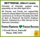 BETTRIDGE, Albert Lewis Formerly of Emerald, passed peacefully on the 20th April 2014. away All Friends and Family are respectfully invited to attend Albert's Funeral Service to commence at 12.00 pm Thursday the 24th of April at Clermont All Saints Anglican Church. Followed by a RSL Service at the Clermont Cemetery. 3 Powell Street, Emerald Phone 4982 2910