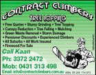 Call Kaan Ph: 3372 2472 Mob: 0431 313 498 Email: info@contractclimbers.com.au ABN: 58 290 174 070 3934852afHC * Free Quotes * Stump Grinding * Tree Topping * Canopy Reduction * Tree Felling * Mulching * Green Waste Removal * Storm Damage * Pensioner Discounts * Experienced Climbers * All Suburbs * All Work Insured * Firewood For Sale