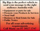 Big Rigs is the perfect vehicle to send your message to the right audience Australia wide For all your advertising requirements Call Marie on 07 3817 1747 4753424aa * Equipment or parts for sale * Promote your Products & Services * Need Staff * Business or Real Estate for Sale * Public Notice