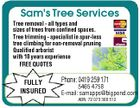 Sam's Tree Services Tree removal - all types and sizes of trees from confined spaces. Tree trimming - specialist in spur-less tree climbing for non-removal pruning Qualified arborist with 10 years experience FREE QUOTES FULLY INSURED Phone: 0419 259 171 5465 4758 E-mail: samapps@bigpond.com ABN: 72 073 368 512