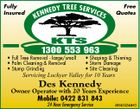 Fully Insured Free Quotes TREE SERV I CE NEDY S KEN KTS 1300 553 963 * Full Tree Removal - large/small * Palm Cleaning & Removal * Stump Grinding * Shaping & Thinning * Storm Damage * Site Cleaning Servicing Lockyer Valley for 10 Years Des Kennedy Owner Operator with 20 Years Experience Mobile: 0422 831 843 24 Hour Emergency Service 4854042aaHC