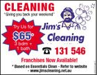 "CLEANING ""Giving you back your weekend"" Try Us for * 3 bdm + 1 bath  131 546 Franchises Now Available! * Based on Essentials Clean - Refer to website - www.jimscleaning.net.au 5258320aaHC $65"