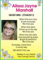 Alissa Jayne Marshall 06/08/1988 - 27/04/2012 When the sun rises & sets everyday We miss you When the stars Shine up in the sky We miss you When the rain falls And everything looks Bright & beautiful We miss you Everyday, every hour In every way WE MISS YOU xxx Always in our hearts Your loving Family