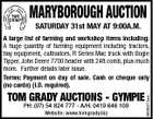 MARYBOROUGH AUCTION SATURDAY 31st MAY AT 9:00A.M. TOM GRADY AUCTIONS - GYMPIE PH: (07) 54 824 777 - A/H: 0419 646 109 Website: www.tomgrady.biz 5636474aa A large list of farming and workshop items including: A huge quantity of farming equipment including tractors, hay equipment, cultivators, R Series Mac truck with Bogie Tipper, John Deere 7700 header with 24ft comb, plus much more. Further details later issue. Terms: Payment on day of sale. Cash or cheque only (no cards) (I.D. required).