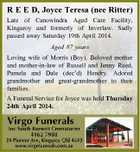 R E E D, Joyce Teresa (nee Ritter) Late of Canowindra Aged Care Facility, Kingaroy and formerly of Inverlaw. Sadly passed away Saturday 19th April 2014. Aged 87 years Loving wife of Morris (Boy). Beloved mother and mother-in-law of Russell and Jenny Reed, Pamela and Dale (dec'd) Hendry. Adored grandmother and great-grandmother to their families. A Funeral Service for Joyce was held Thursday 24th April 2014.
