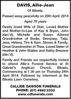 DAVIS, Allie-Jean Of Biloela. Passed away peacefully on 20th April, 2014 Aged 79 years Dearly loved Wife of Stan, Loved Mother and Mother-In-Law of Kay & Bryan, John (dec'd), Michelle and Susan. Adored Grandmother of Bodie, Dempsey, Taija, Jess, Helena, Tim & Sam, Steven & Family. Great Grandmother of Thea. Loved Sister of Heather & John Waites and Kathy Brouwer (dec'd). Family and Friends are respectfully invited to attend Allie's Funeral Service at St Gabriel's Anglican Church, Biloela, Commencing at 1.30 pm on Thursday 24th April 2014. Followed by Interment at the Biloela Lawn Cemetery. CALLIDE DAWSON FUNERALS PHONE: (07) 4992 2332 www.cdfunerals.com
