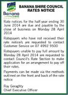 BANANA SHIRE COUNCIL RATES NOTICE Rate notices for the half-year ending 30 June 2014 are due and payable by the close of business on Monday 28 April 2014 Ratepayers who have not received their rate notice/s are requested to contact Customer Service on 07 4992 9500 Ratepayers unable to pay full amount by Monday 28 April 2014 are requested to contact Council's Rate Section to make application for an arrangement to pay off their rates. Payments can be made via the methods outlined on the front and back of the rate notice Ray Geraghty Chief Executive Officer