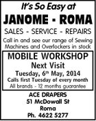 It's So Easy at JANOME - ROMA SALES - SERVICE - REPAIRS Call in and see our range of Sewing Machines and Overlockers in stock MOBILE WORKSHOP Next Visit Tuesday, 6th May, 2014 Calls first Tuesday of every month All brands - 12 months guarantee ACE DRAPERS 51 McDowall St Roma Ph. 4622 5277