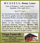 R U S S E L L, Danny Lance Late of Kingaroy, sadly passed away Saturday 19th April 2014. Aged 61 years Loving husband of Julie. Beloved father of Leah. He will be greatly missed by his brother Larry and partner Nellie, extended family and friends. A Celebration of Life Service will held for Danny in the Highway Christian Church, D'Aguilar Highway, Kingaroy, Monday 28th April 2014 at 10.30 am. A Private Cremation has been held for Danny as per his family's request. Please attend in bright colours.